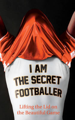 I Am The Secret Footballer By: The Secret Footballer