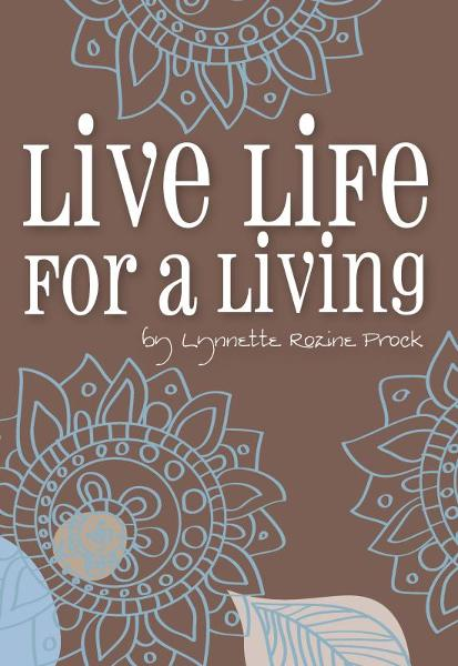 Live Life For A Living: An Inspirational Guide To Help Turn Dreams Into Reality By: Lynnette Rozine Prock