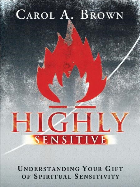 Highly Sensitive: Understanding Your Gift of Spiritual Sensitivity By: Carol Brown