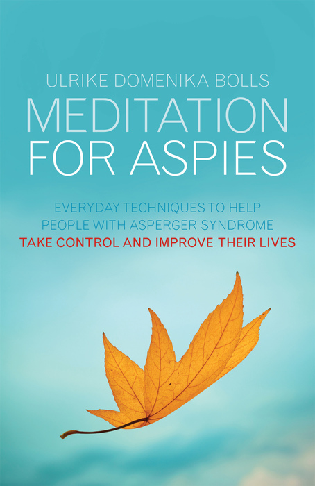 Meditation for Aspies Everyday Techniques to Help People with Asperger Syndrome Take Control and Improve their Lives