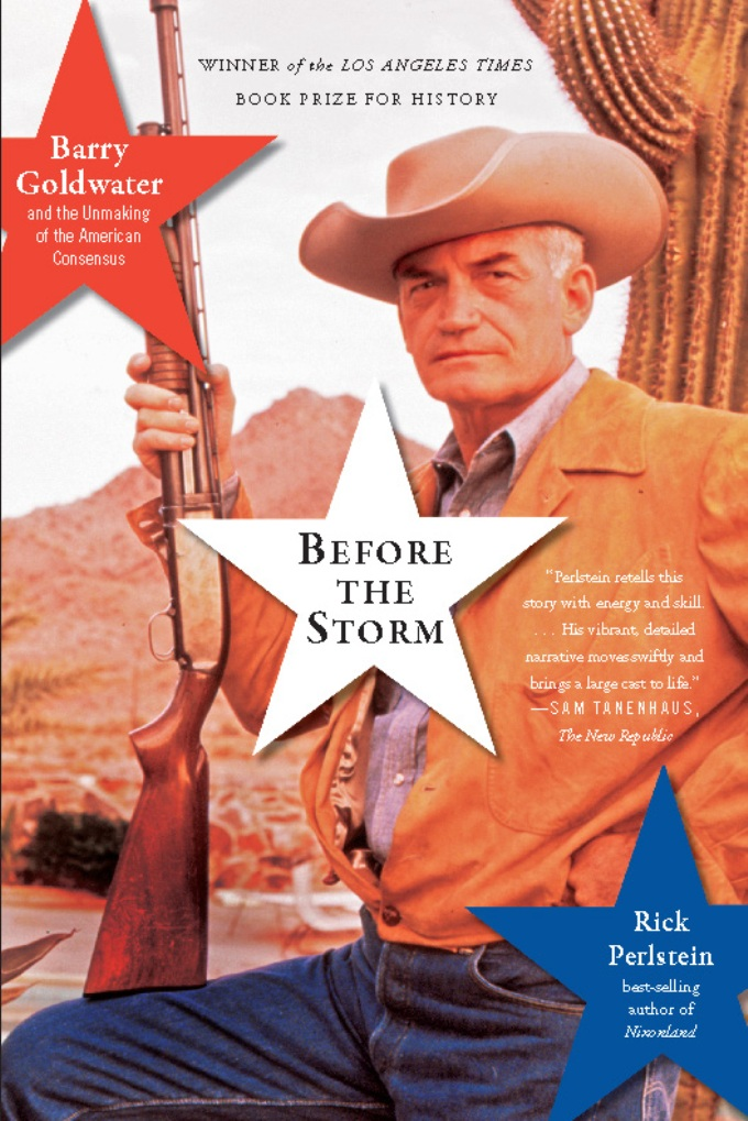 Before the Storm: Barry Goldwater and the Unmaking of the American Consensus By: Rick Perlstein