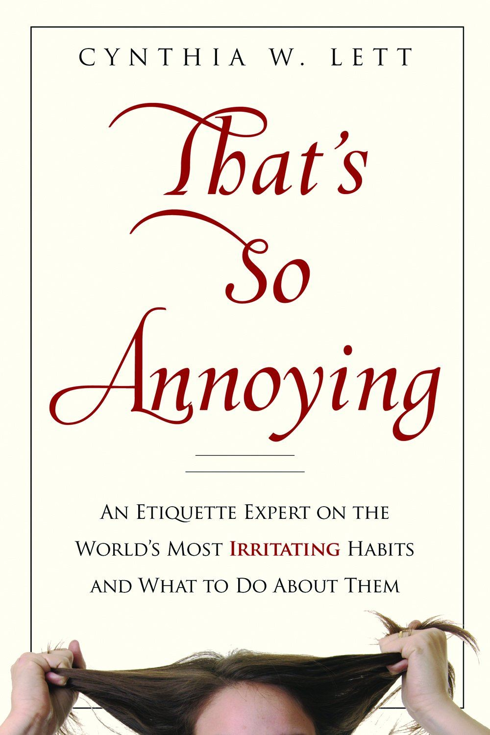 That's So Annoying: An Etiquette Expert on the Worlds Most Irritating Habits and What to Do About Them By: Cynthia W. Lett