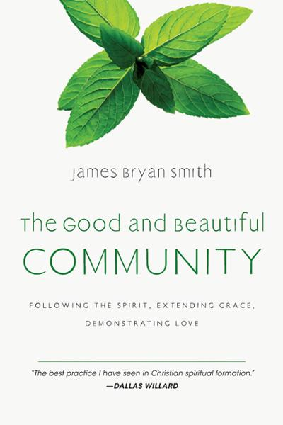 The Good and Beautiful Community: Following the Spirit, Extending Grace, Demonstrating Love By: James Bryan Smith