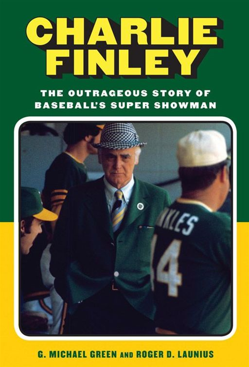Charlie Finley: The Outrageous Story of Baseball's Super Showman By: G. Michael Green,Roger D. Launius