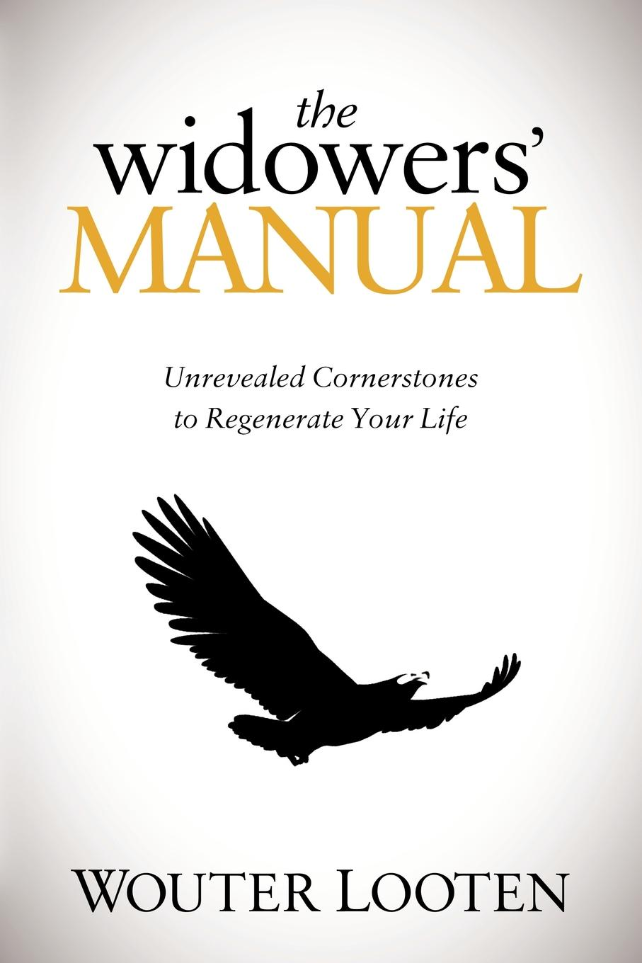 The Widowers' Manual: Unrevealed Cornerstones to Regenerate Your Life By: Wouter Looten