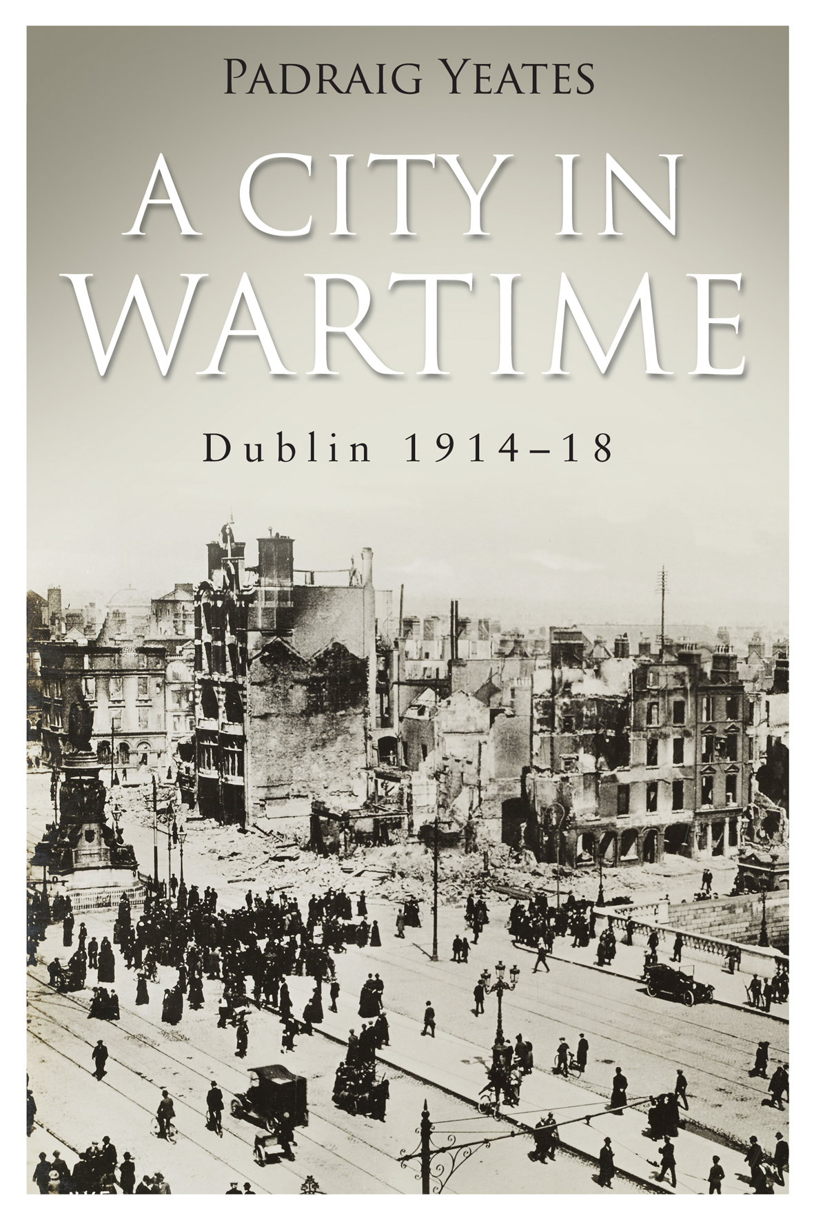 Dublin 1914-1918 A City in Wartime: Easter Rising 1916 By: Pádraig   Yeates