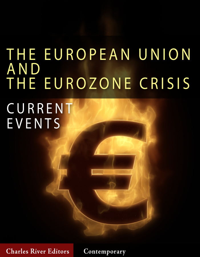 Current Events: The European Union and the Eurozone Crisis By: Charles River Editors