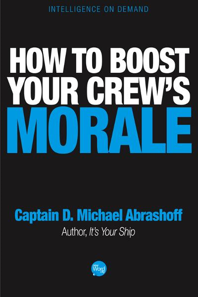 How to Boost Your Crews Morale By: Captain D. Michael Abrashoff
