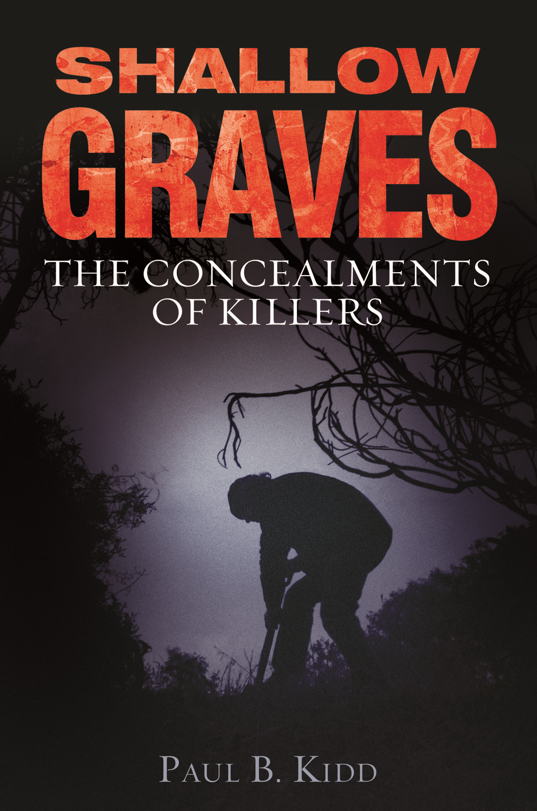 Shallow Graves: The Concealments of Killers By: Paul B Kidd