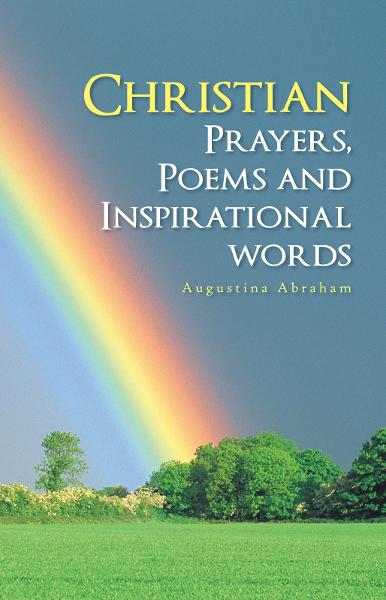Christian Prayers, Poems and Inspirational words By: Augustina Abraham