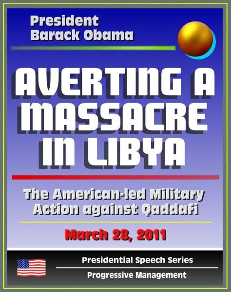 Averting a Massacre in Libya: Speech by President Barack Obama, March 28, 2011 - The American-led Military Action against Muammar Qaddafi (al Qadhafi, Gadhafi, Gaddafi)