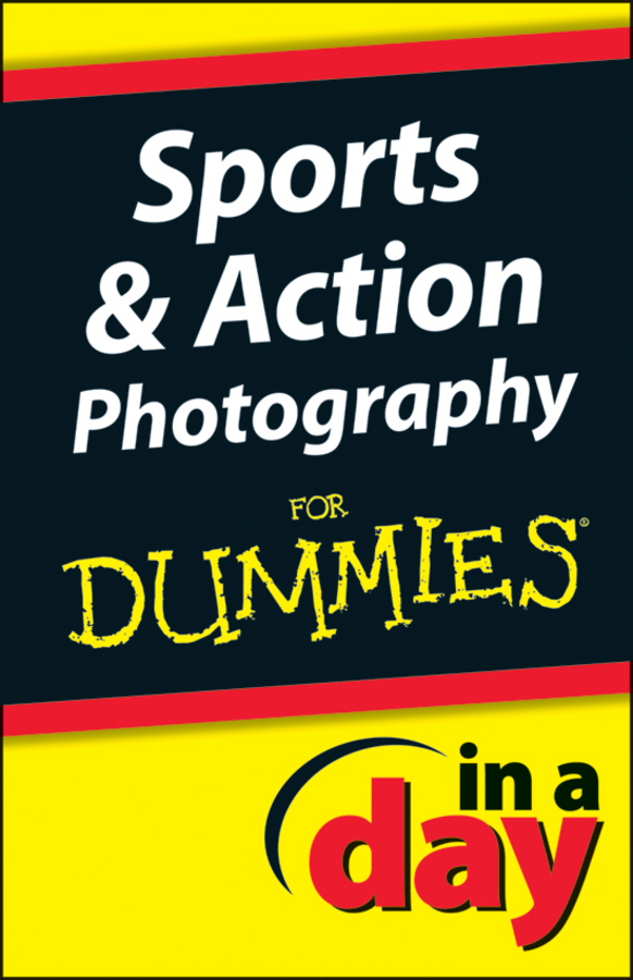 Sports & Action Photography In A Day For Dummies By: Jonathan Streetman