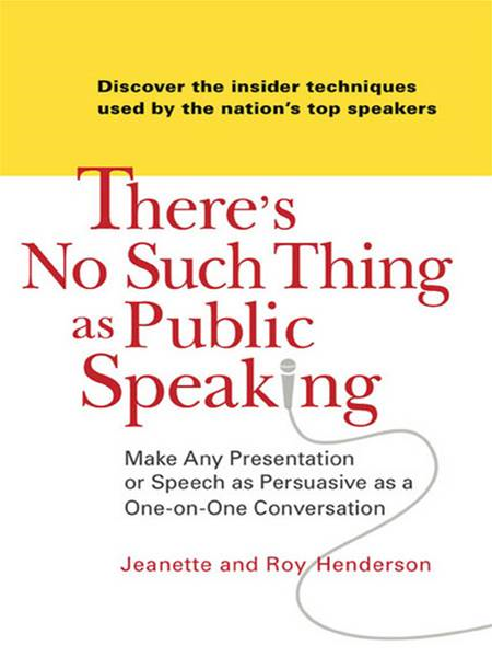 There's No Such Thing as Public Speaking: Make Any Presentation or Speech as Persuasive as a One-on-OneConversation By: Jeanette and Roy Henderson