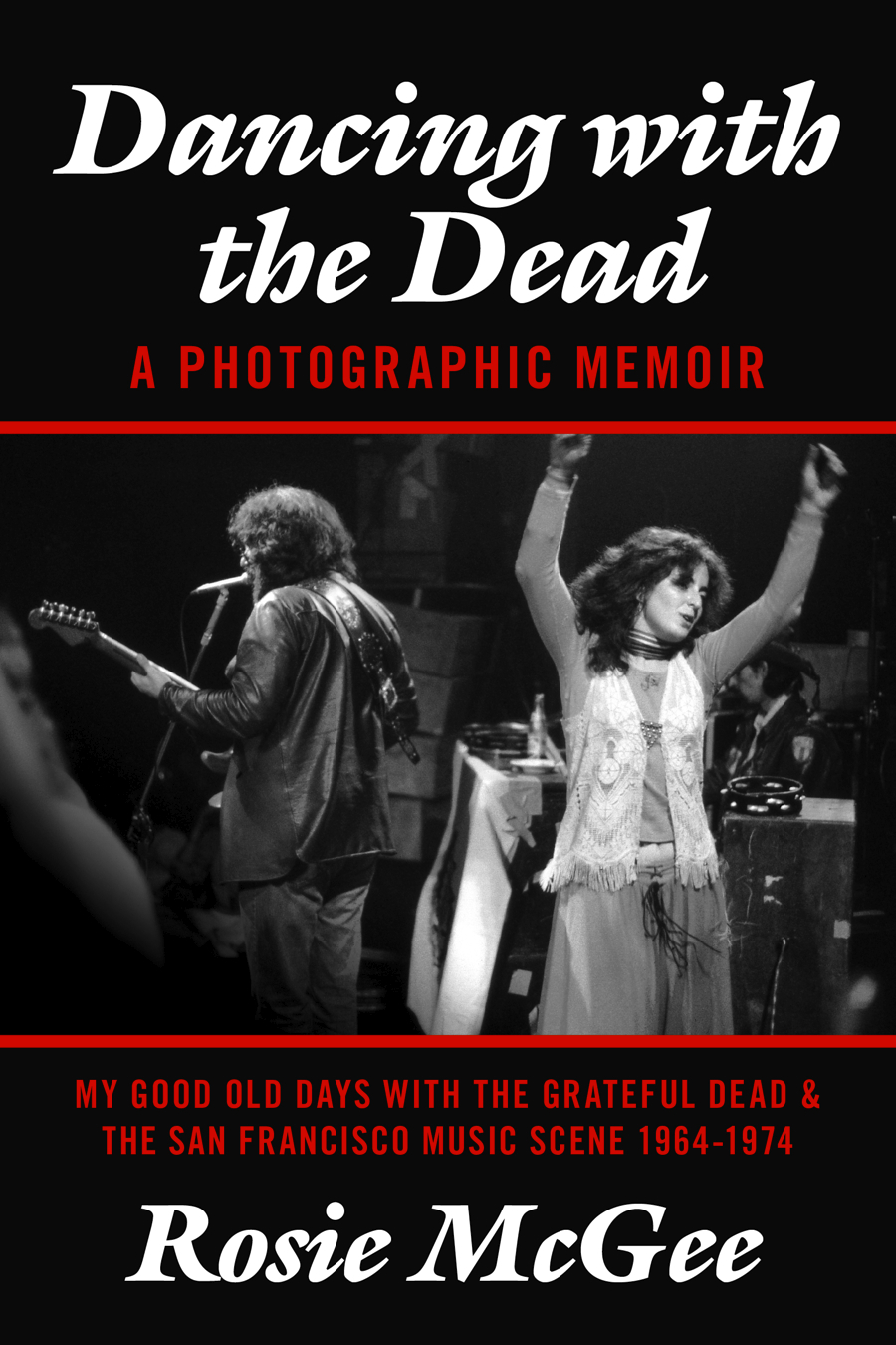 Dancing with the Dead--A Photographic Memoir: My Good Old Days with the Grateful Dead & the San Francisco Music Scene 1964-1974 By: Rosie McGee