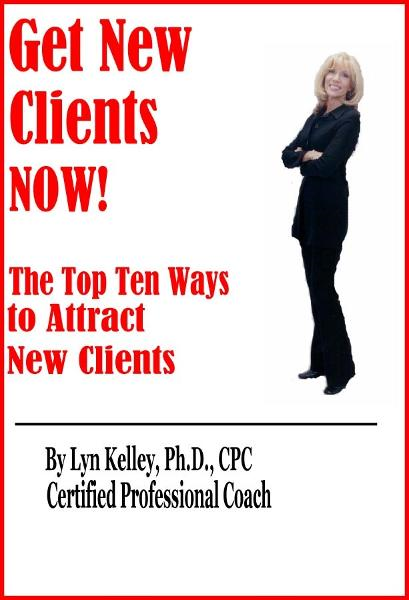 Get New Clients NOW: The Top 10 Ways to Attract New Clients By: Lyn Kelley