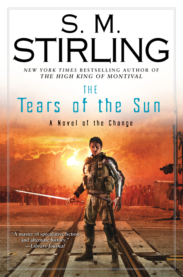 The Tears of the Sun: A Novel of the Change By: S. M. Stirling