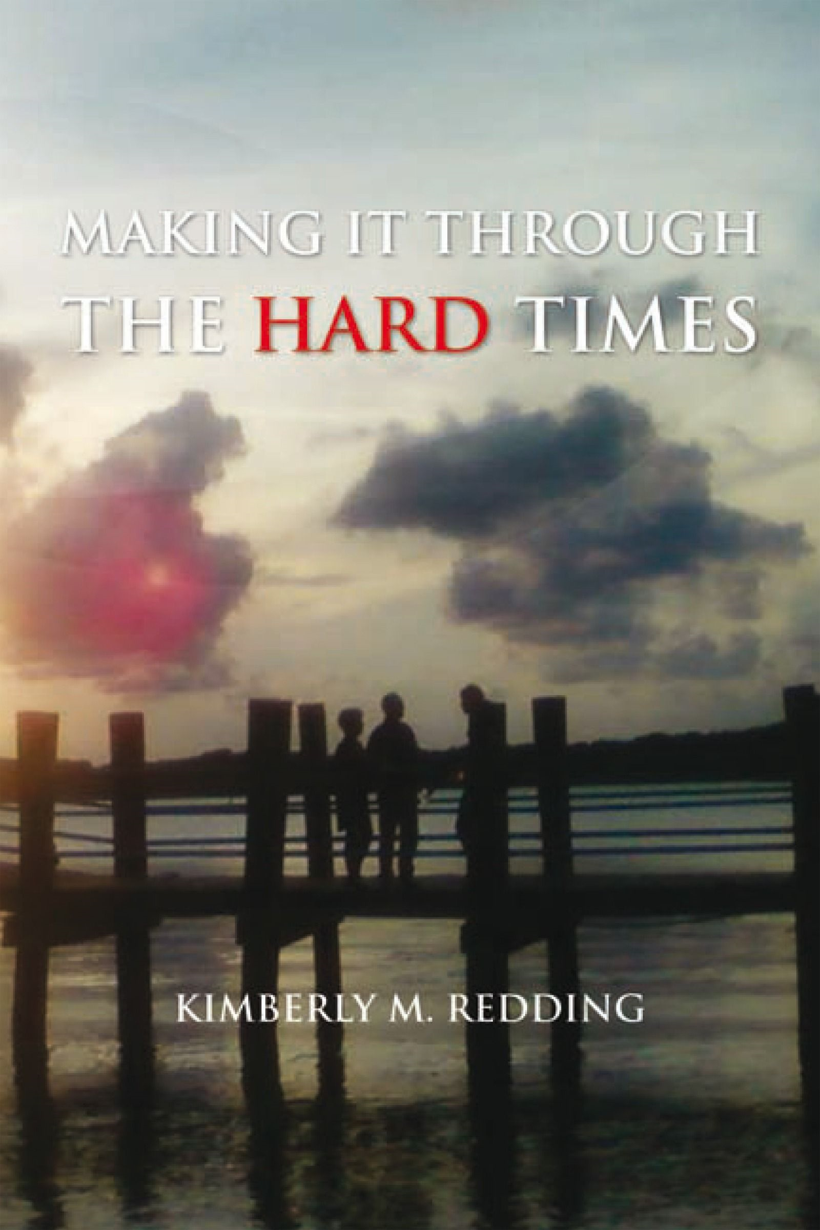 Making It Through The Hard Times By: Kimberly M. Redding