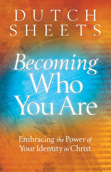 Becoming Who You Are By: Dutch Sheets
