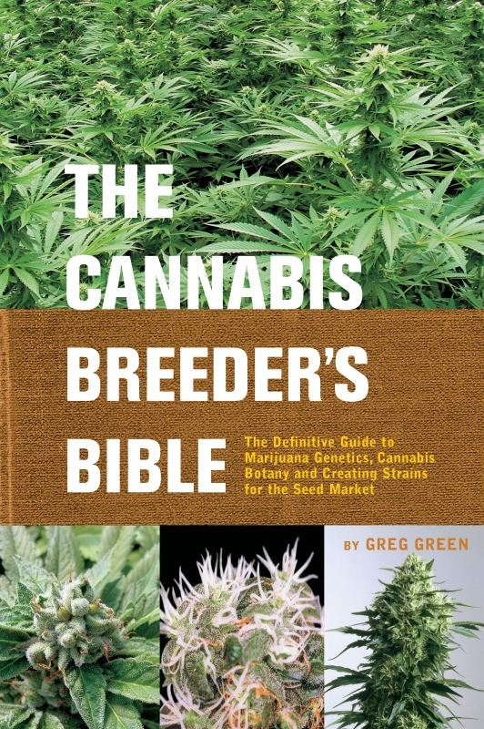 The Cannabis Breeder's Bible: The Definitive Guide to Marijuana Genetics, Cannabis Botany and Creating Strains for the Seed Market By: Greg Green