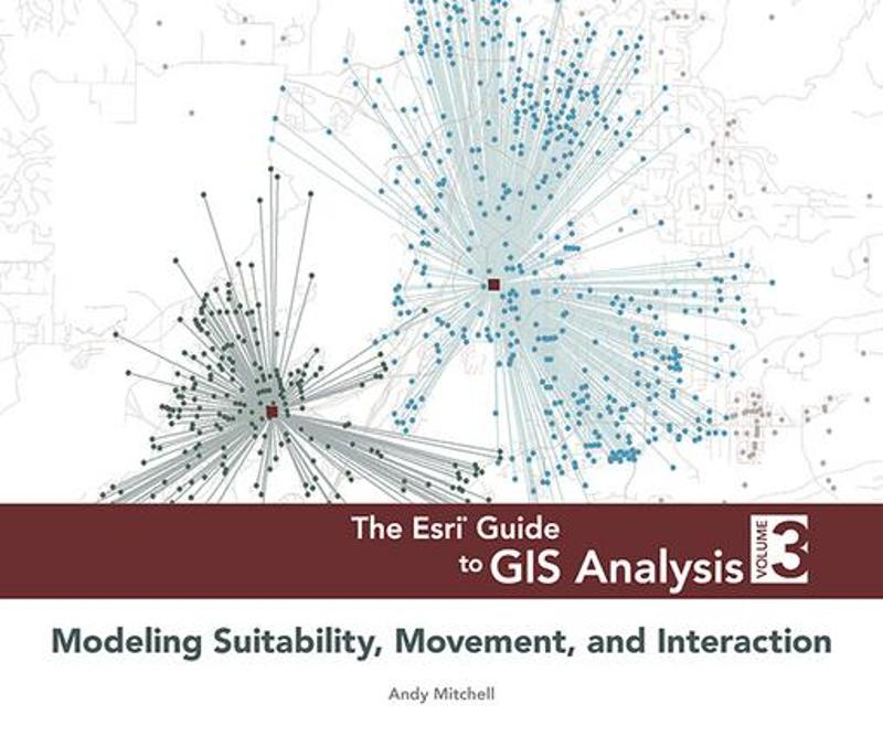 The Esri Guide to GIS Analysis, Volume 3: Modeling Suitability, Movement, and Interaction