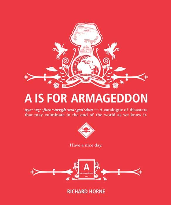 A is for Armageddon: A Catalogue of Disasters That May Culminate in the End of the World as We Know It By: Richard Horne
