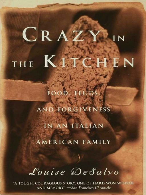 Crazy in the Kitchen: Food, Feuds, and Forgiveness in an Italian American Family By: Louise DeSalvo