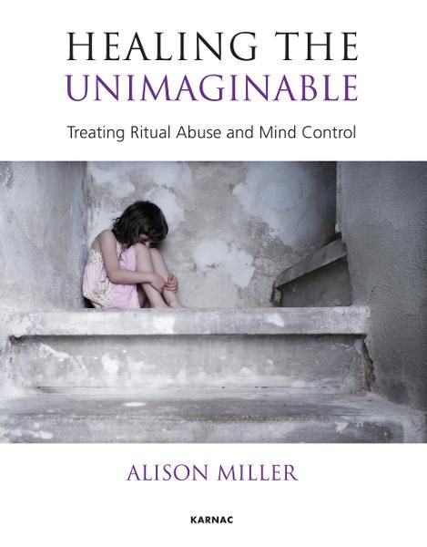 Healing the Unimaginable: Treating Ritual Abuse and Mind Control By: Alison Miller
