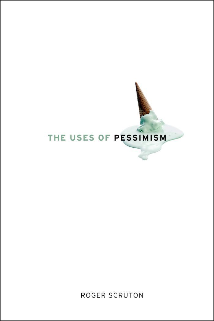 The Uses Of Pessimism : And The Danger Of False Hope By: Roger Scruton