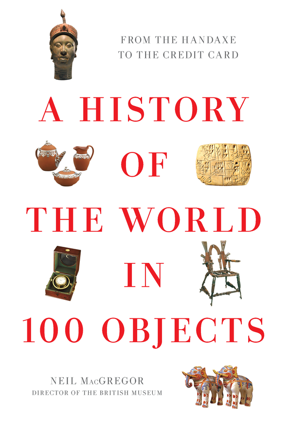 A History of the World in 100 Objects By: Neil MacGregor