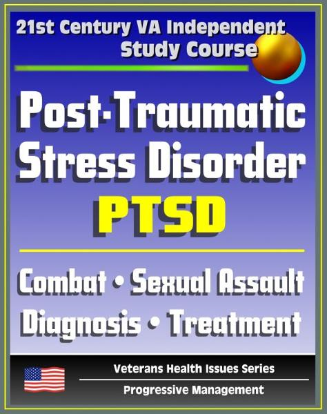 21st Century VA Independent Study Course: Post-Traumatic Stress Disorder (PTSD): Implications for Primary Care, Combat, Military Sexual Assault, Diagnosis, Treatment, Medicine, Compensation
