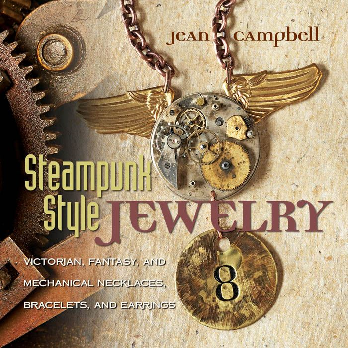 Steampunk Style Jewelry: Victorian, Fantasy, and Mechanical Necklaces, Bracelets, and Earrings By: Jean Campbell