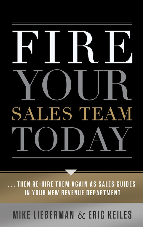Fire Your Sales Team Today: Then Rehire Them As Sales Guides In Your New Revenue Department By: Eric Keiles; Mike Lieberman