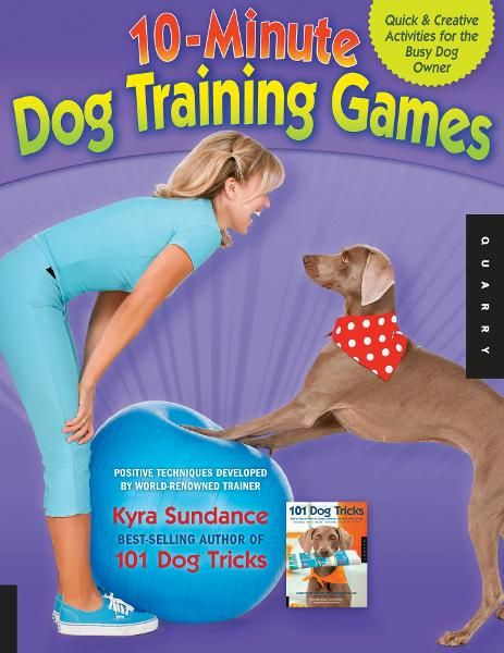 The 10-Minute Dog Training Games: Quick & Creative Activities for the Busy Dog Owner By: Kyra Sundance