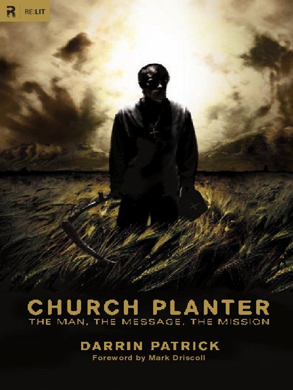 Church Planter (Foreword by Mark Driscoll): The Man, the Message, the Mission By: Darrin Patrick