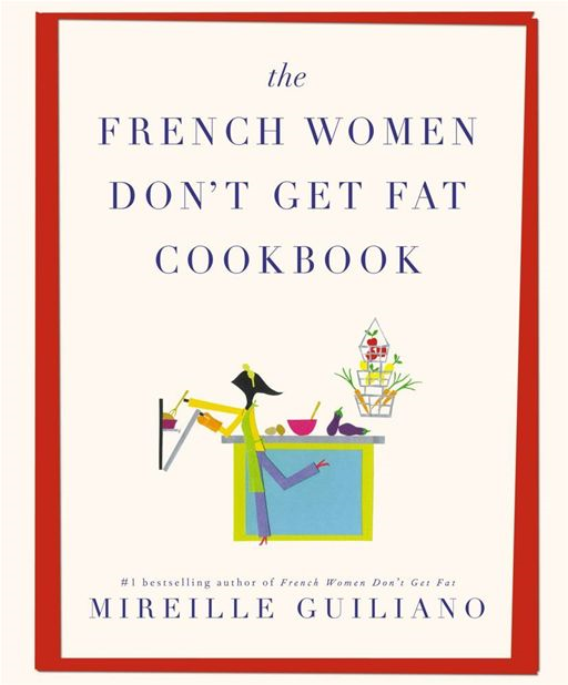 The French Women Don't Get Fat Cookbook By: Mireille Guiliano