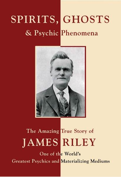 Spirits, Ghosts and Psychic Phenomena: The Amazing True Story of James Riley, One of the World's Greatest Psychics and Materializing Mediums