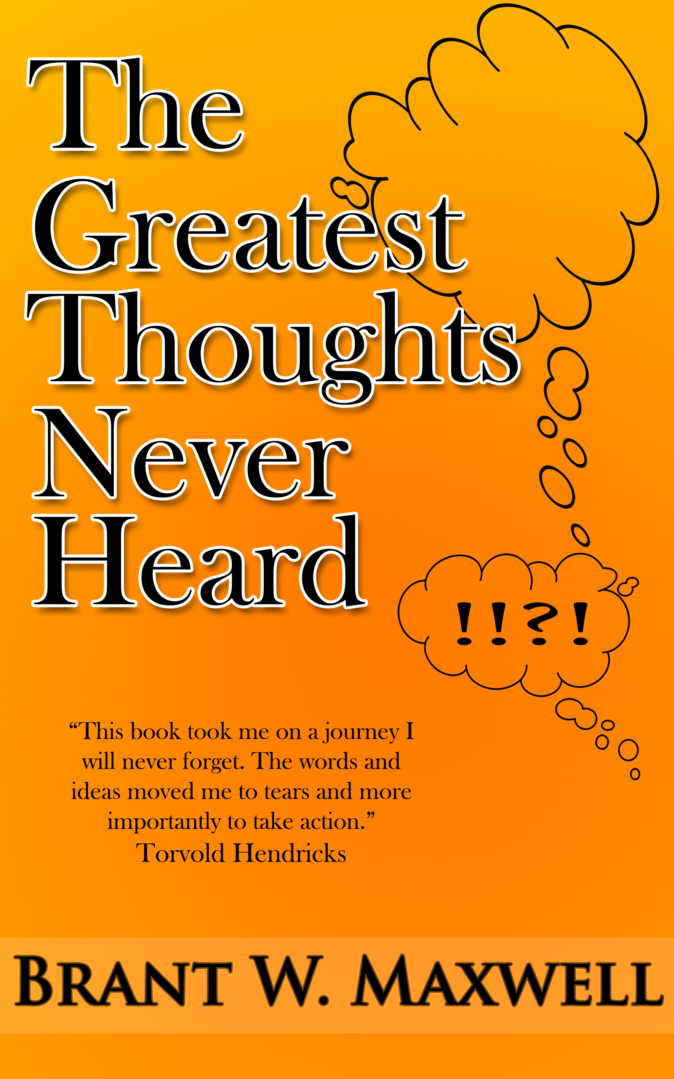 The Greatest Thoughts Never Heard By: Brant W. Maxwell