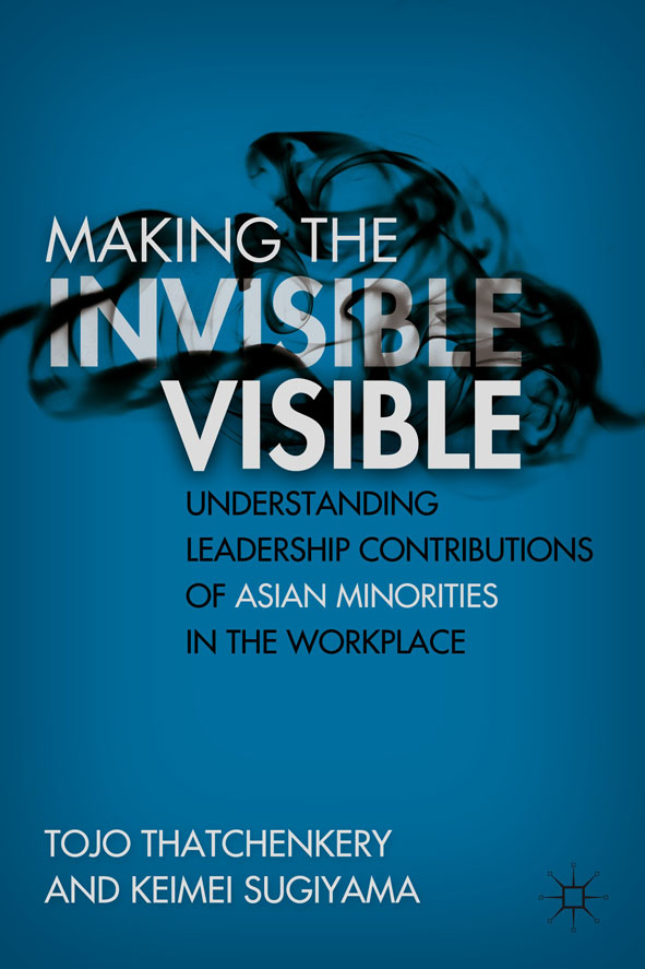 Making the Invisible Visible Understanding Leadership Contributions of Asian Minorities in the Workplace