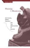 Maturity And Modernity: Nietzsche, Weber, Foucault And The Ambivalence Of Reason: