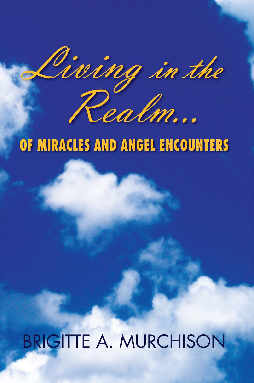 Living in the Realm of Miracles and Angel Encounters By: Brigitte A. Murchison