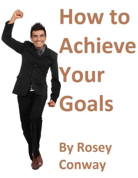 How to Achieve Your Goals By: Rosey Conway