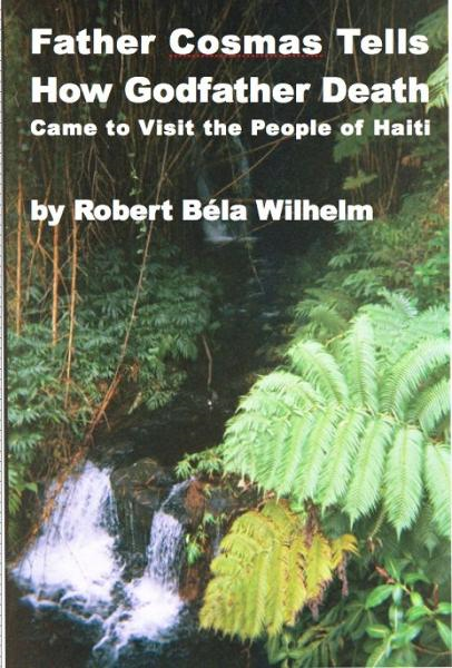 Father Cosmas Tells How Godfather Death Came to Visit the People of Haiti By: Robert Bela Wilhelm