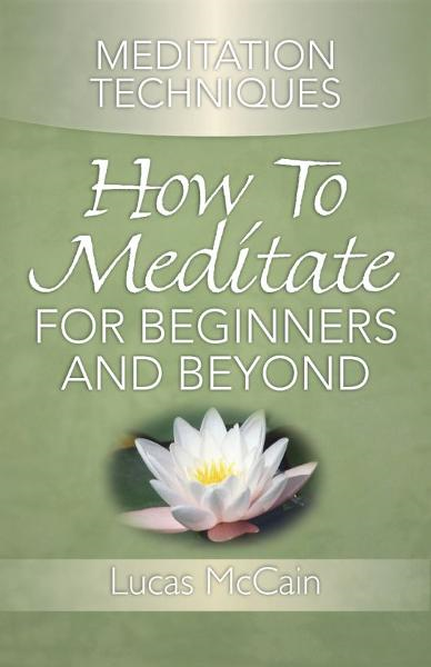 Meditation Techniques: How To Meditate For Beginners And Beyond By: Lucas McCain