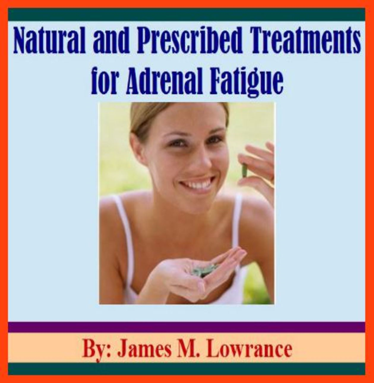 Natural and Prescribed Treatments for Adrenal Fatigue By: James Lowrance