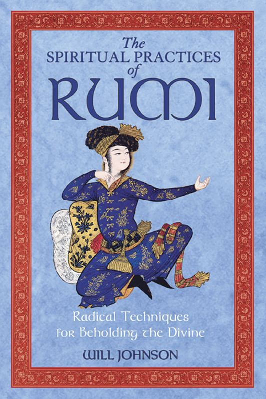 The Spiritual Practices of Rumi: Radical Techniques for Beholding the Divine By: Will Johnson