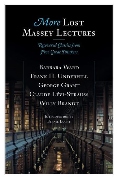 More Lost Massey Lectures: Recovered Classics from Five Great Thinkers By: Barbara Ward,Bernie Lucht,Claude Levi-Strauss,Frank Underhill,George Grant,Willy Brandt