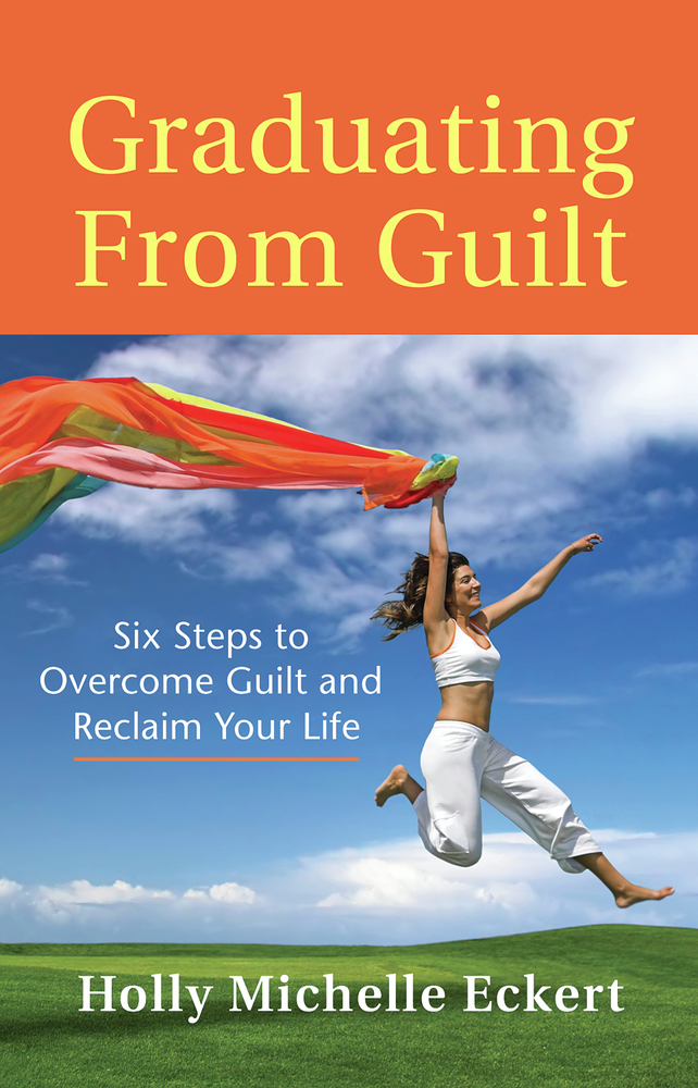 Graduating From Guilt: Six Steps to Overcome Guilt and Reclaim Your Life By: Holly Michelle Eckert