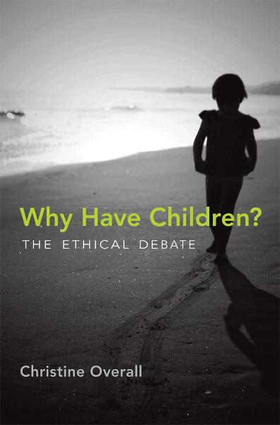 Why Have Children?: The Ethical Debate By: Christine Overall