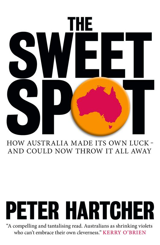 The Sweet Spot: How Australia Made Its Own Luck  And Could Now Throw It All Away By: Peter Hartcher