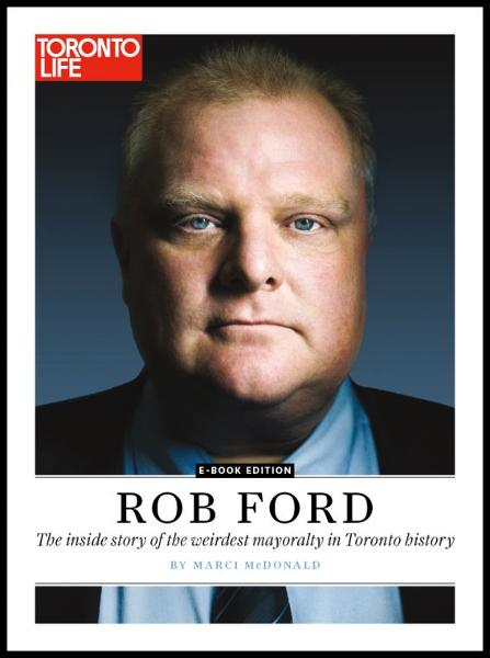 Rob Ford: The inside story of the weirdest mayoralty in Toronto By: Toronto Life
